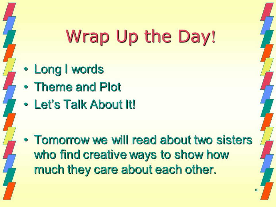 Wrap Up the Day ! Long I wordsLong I words Theme and PlotTheme and Plot Let's Talk About It!Let's Talk About It! Tomorrow we will read about two siste