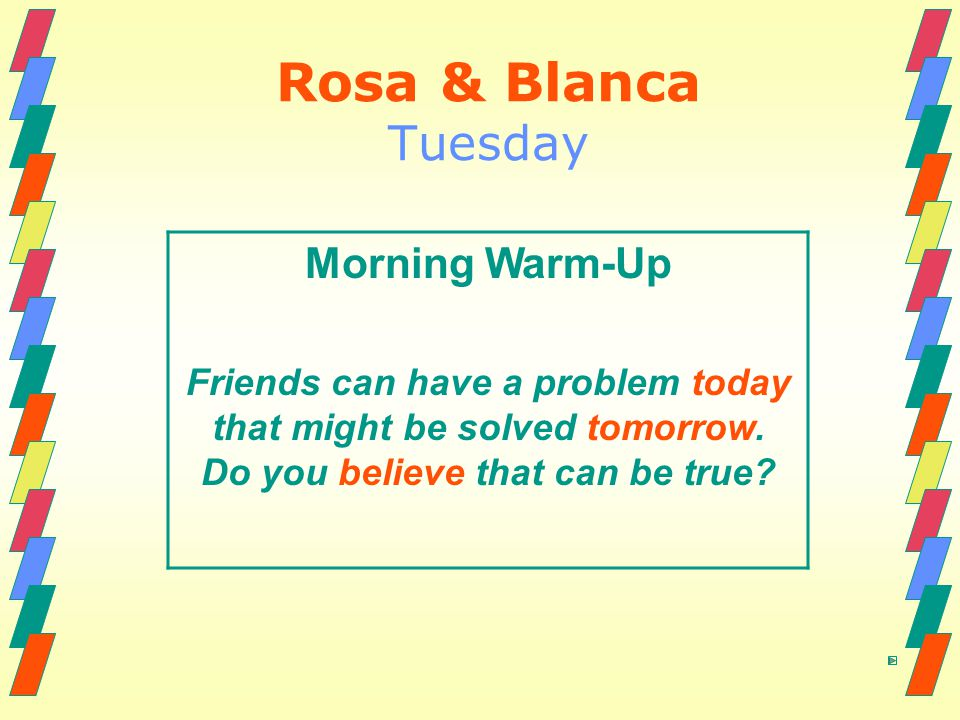 Rosa & Blanca Tuesday Morning Warm-Up Friends can have a problem today that might be solved tomorrow. Do you believe that can be true?