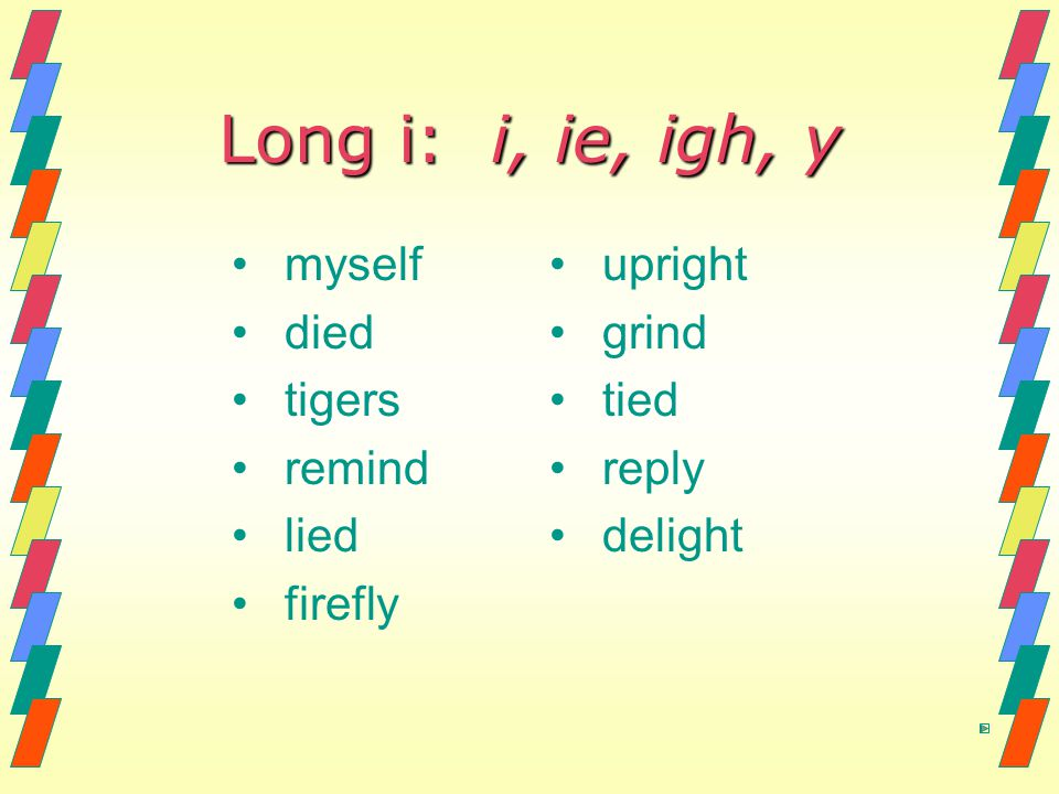Long i: i, ie, igh, y myself died tigers remind lied firefly upright grind tied reply delight