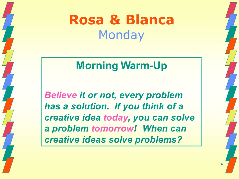 Rosa & Blanca Monday Morning Warm-Up Believe it or not, every problem has a solution. If you think of a creative idea today, you can solve a problem t