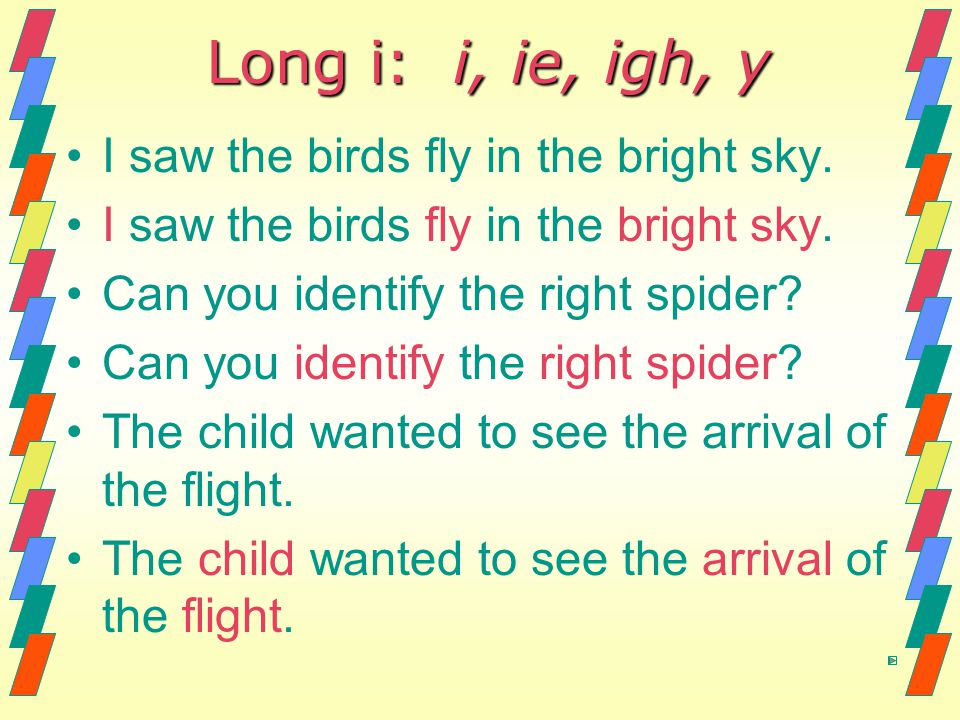 Long i: i, ie, igh, y I saw the birds fly in the bright sky. Can you identify the right spider? The child wanted to see the arrival of the flight.
