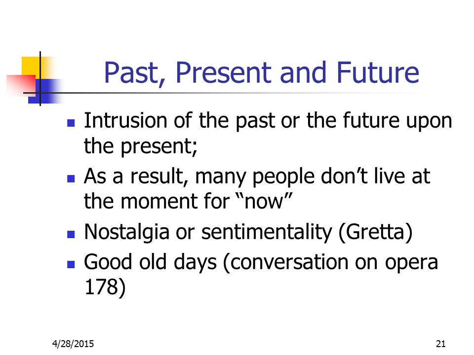 Past, Present and Future Intrusion of the past or the future upon the present; As a result, many people don't live at the moment for now Nostalgia or sentimentality (Gretta) Good old days (conversation on opera 178) 4/28/201521