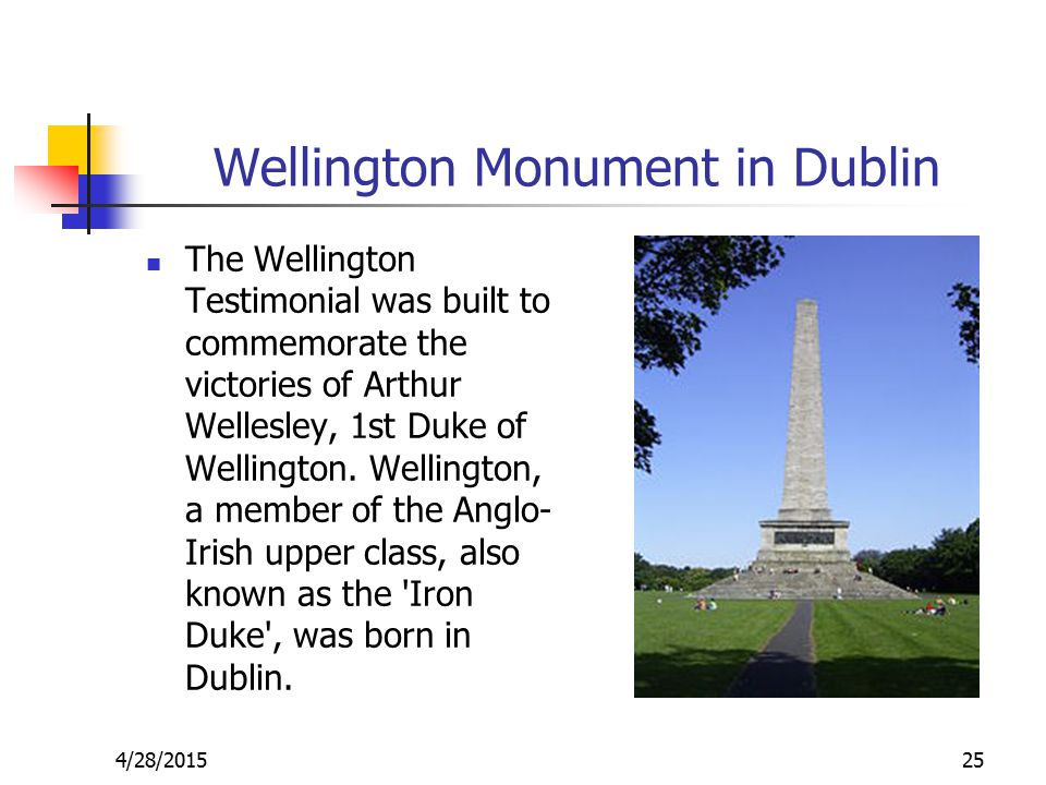 Wellington Monument in Dublin The Wellington Testimonial was built to commemorate the victories of Arthur Wellesley, 1st Duke of Wellington.