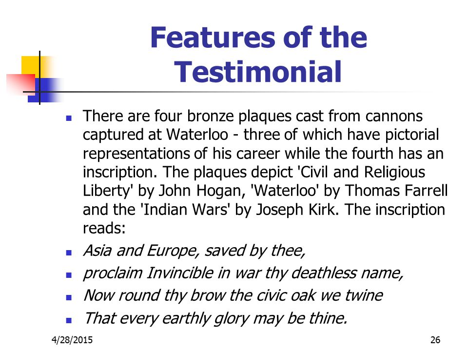 Features of the Testimonial There are four bronze plaques cast from cannons captured at Waterloo - three of which have pictorial representations of his career while the fourth has an inscription.