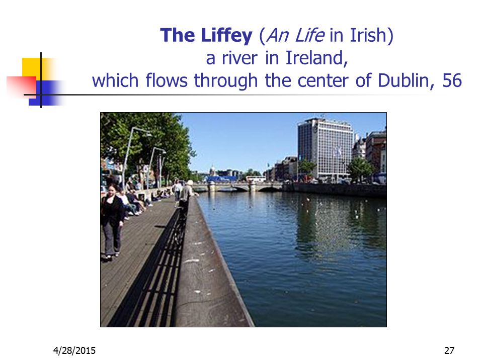 4/28/201527 The Liffey (An Life in Irish) a river in Ireland, which flows through the center of Dublin, 56