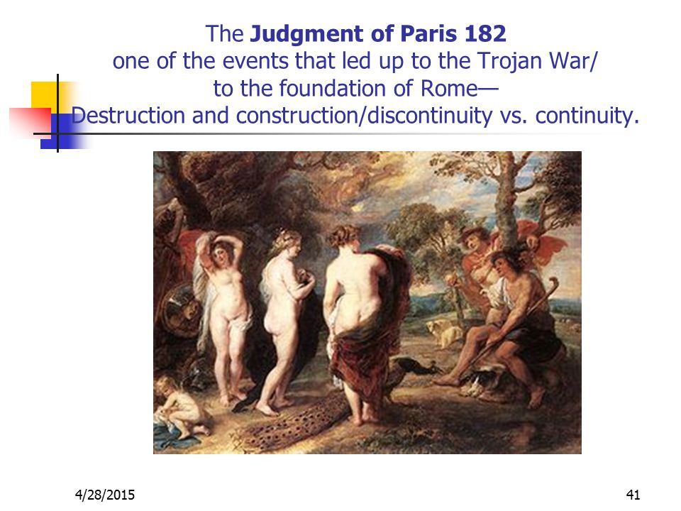 The Judgment of Paris 182 one of the events that led up to the Trojan War/ to the foundation of Rome— Destruction and construction/discontinuity vs.