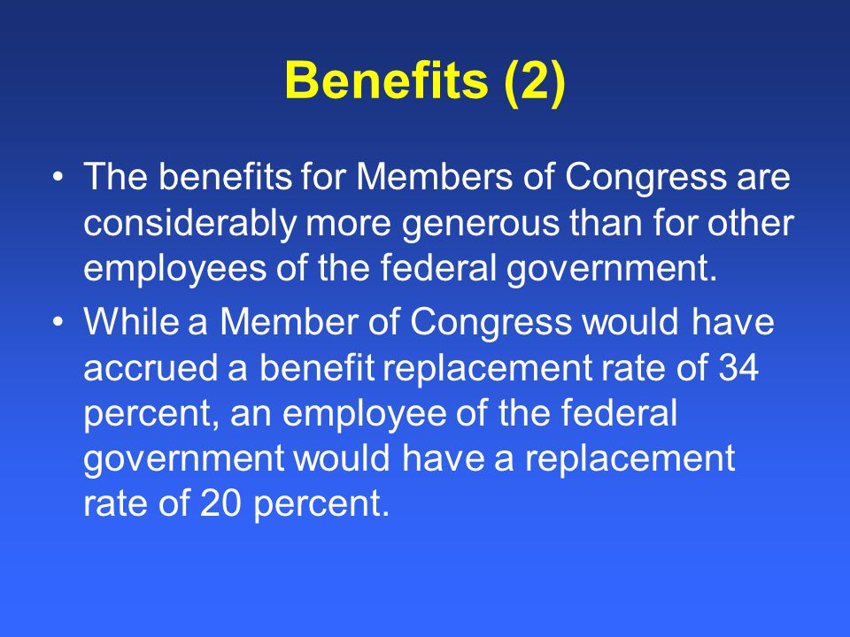 Benefits (2) The benefits for Members of Congress are considerably more generous than for other employees of the federal government.