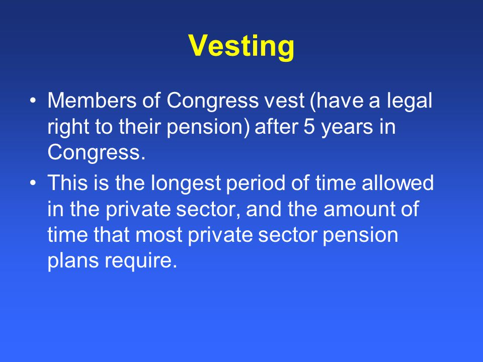 Vesting Members of Congress vest (have a legal right to their pension) after 5 years in Congress.