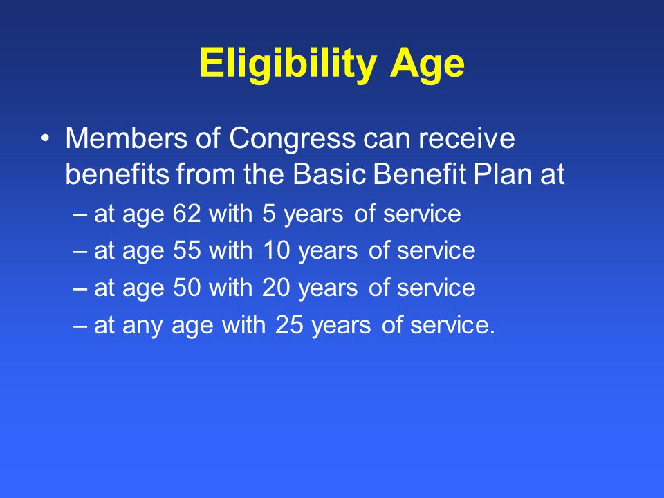 Eligibility Age Members of Congress can receive benefits from the Basic Benefit Plan at –at age 62 with 5 years of service –at age 55 with 10 years of service –at age 50 with 20 years of service –at any age with 25 years of service.