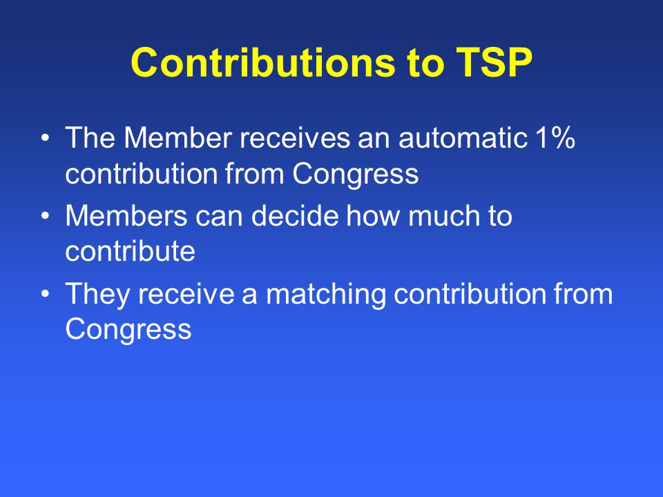 Contributions to TSP The Member receives an automatic 1% contribution from Congress Members can decide how much to contribute They receive a matching contribution from Congress