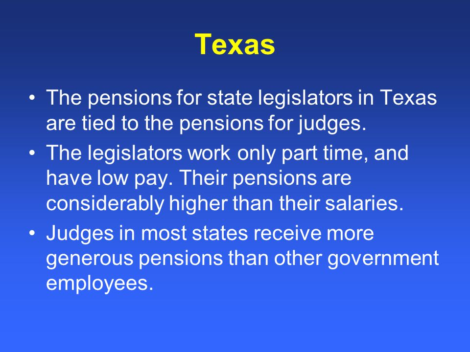 Texas The pensions for state legislators in Texas are tied to the pensions for judges.