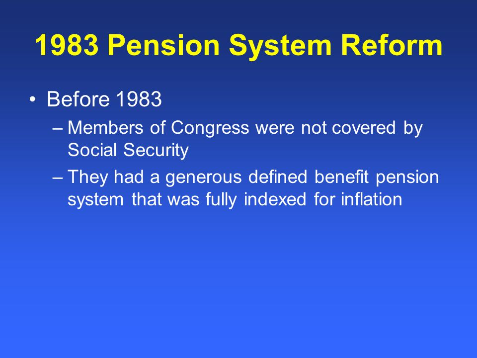 1983 Pension System Reform Before 1983 –Members of Congress were not covered by Social Security –They had a generous defined benefit pension system that was fully indexed for inflation