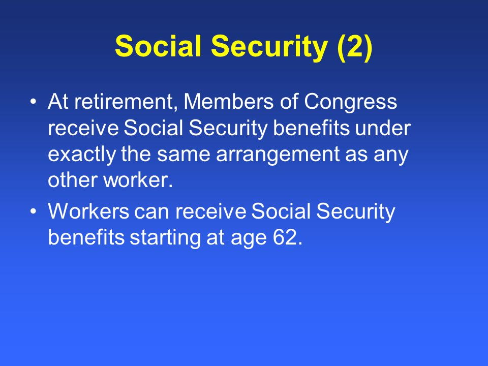 Social Security (2) At retirement, Members of Congress receive Social Security benefits under exactly the same arrangement as any other worker.