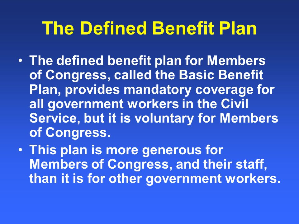 The Defined Benefit Plan The defined benefit plan for Members of Congress, called the Basic Benefit Plan, provides mandatory coverage for all government workers in the Civil Service, but it is voluntary for Members of Congress.