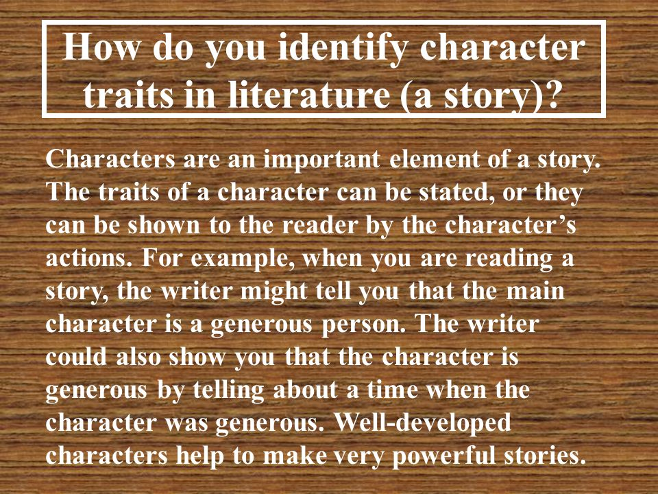 Five ways to identify a character's traits in a story: 1)What the character says and thinks 2)What the character does 3)What the character looks like (physical traits) 4)What others say & think about the character 5)How others react to the character