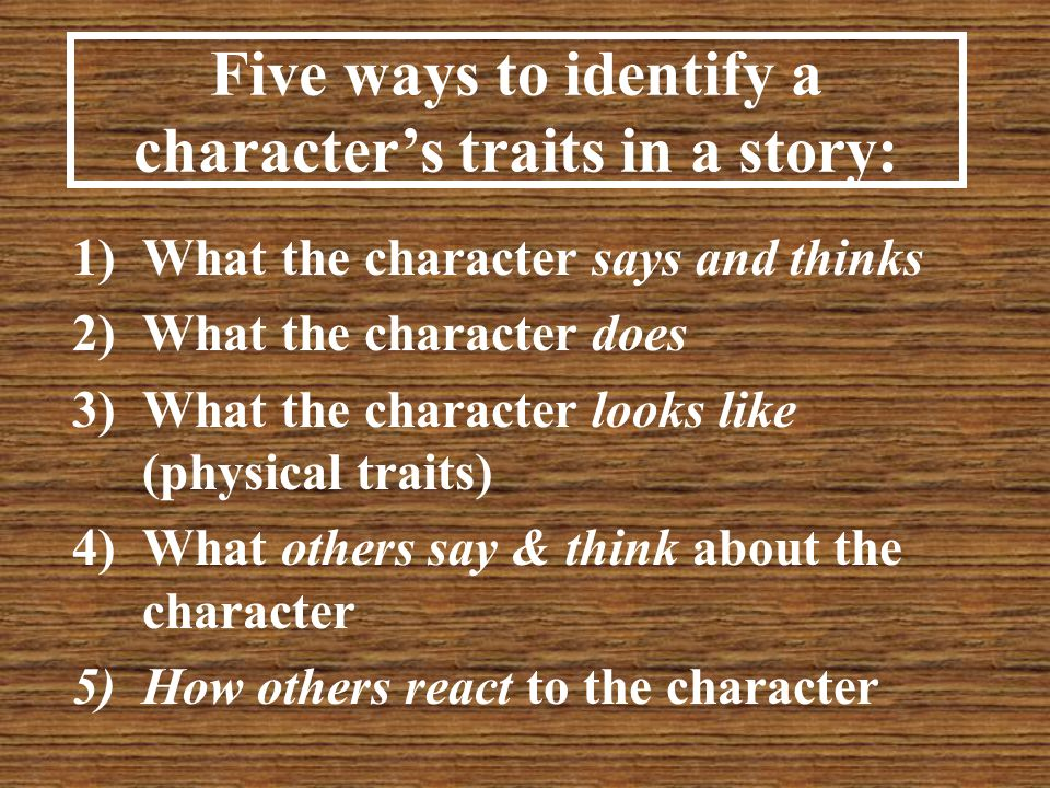 Five ways to identify a character's traits in a story: 1)What the character says and thinks 2)What the character does 3)What the character looks like