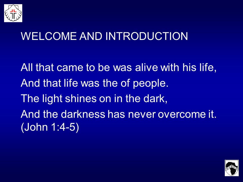 WELCOME AND INTRODUCTION All that came to be was alive with his life, And that life was the of people.