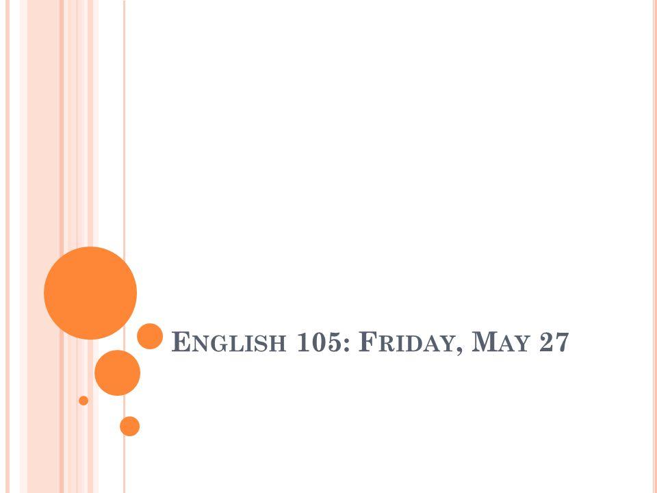 E NGLISH 105: F RIDAY, M AY 27