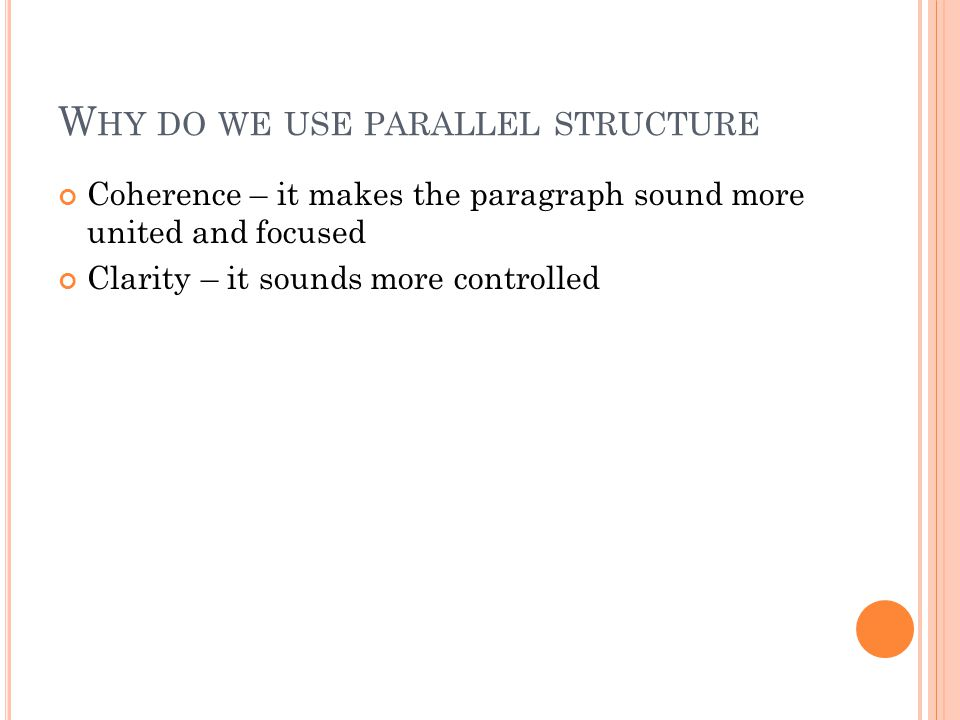 W HY DO WE USE PARALLEL STRUCTURE Coherence – it makes the paragraph sound more united and focused Clarity – it sounds more controlled
