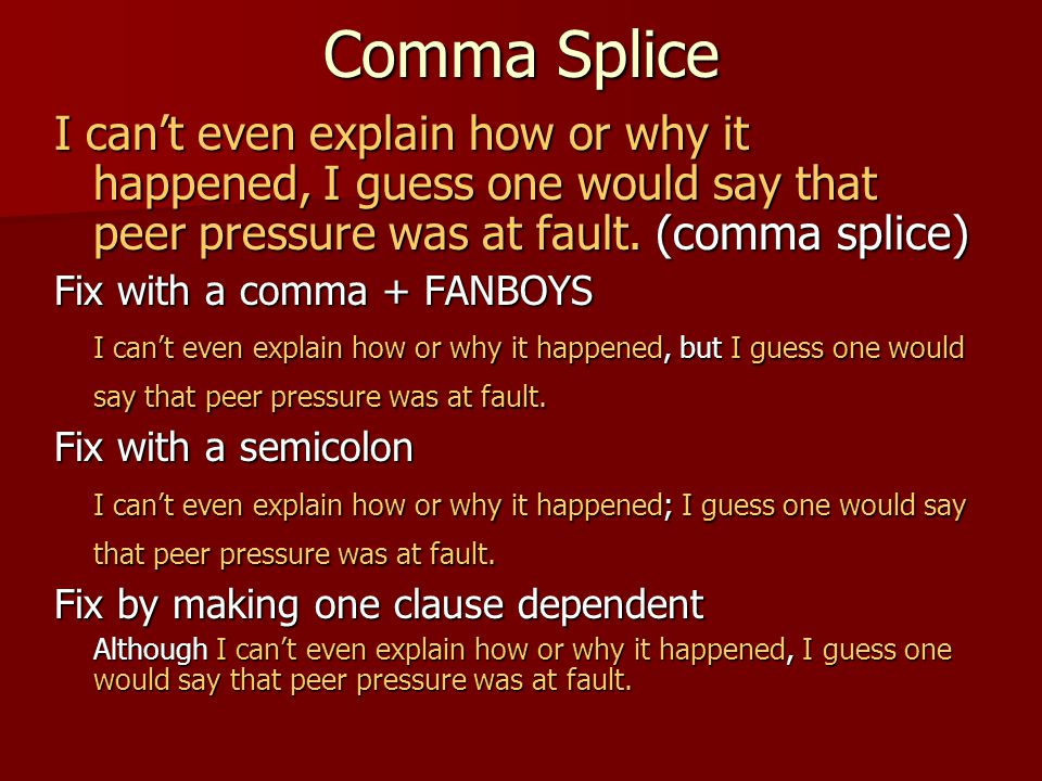 Comma Splice I can't even explain how or why it happened, I guess one would say that peer pressure was at fault. (comma splice) Fix with a comma + FAN