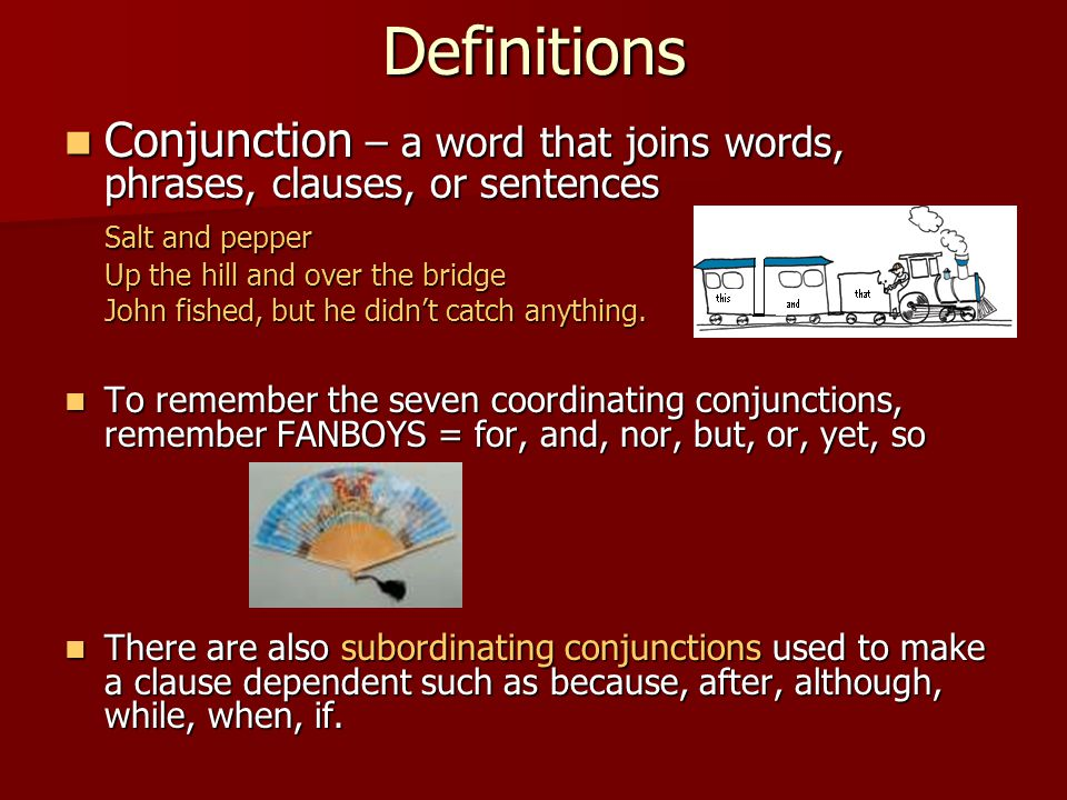 Definitions Conjunction – a word that joins words, phrases, clauses, or sentences Conjunction – a word that joins words, phrases, clauses, or sentence