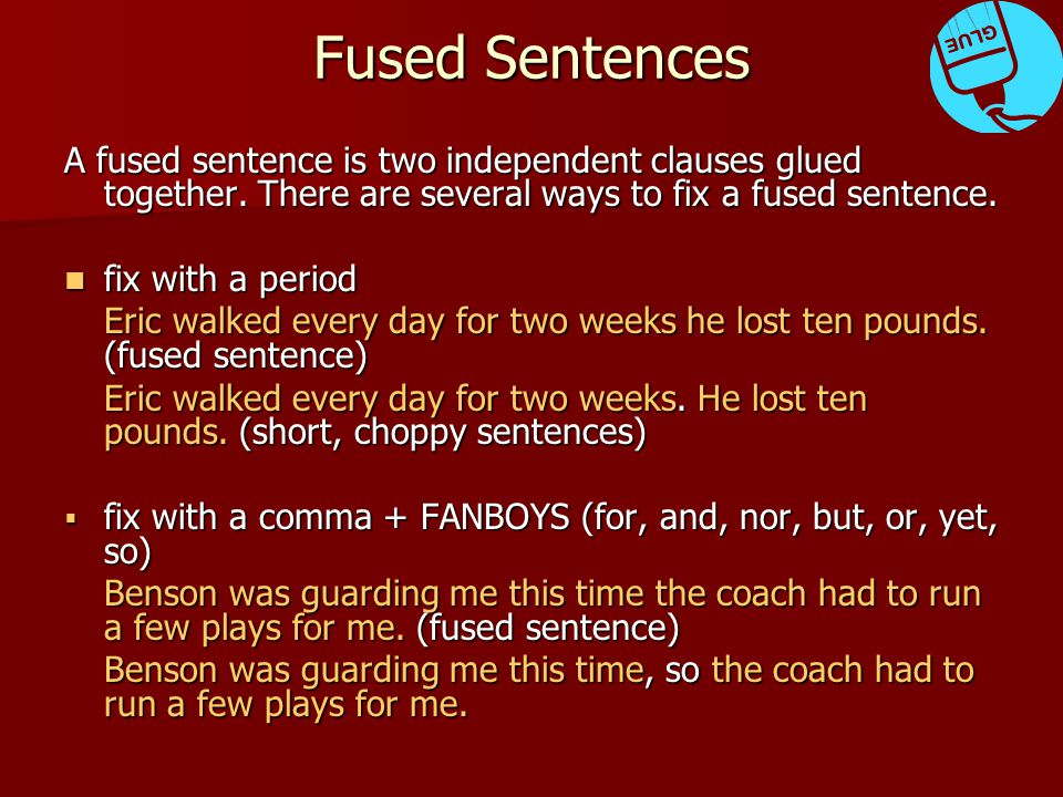 Fused Sentences fix with a semicolon (if you have two independent clauses closely related in meaning) fix with a semicolon (if you have two independent clauses closely related in meaning) I started to laugh he was not amused by it.