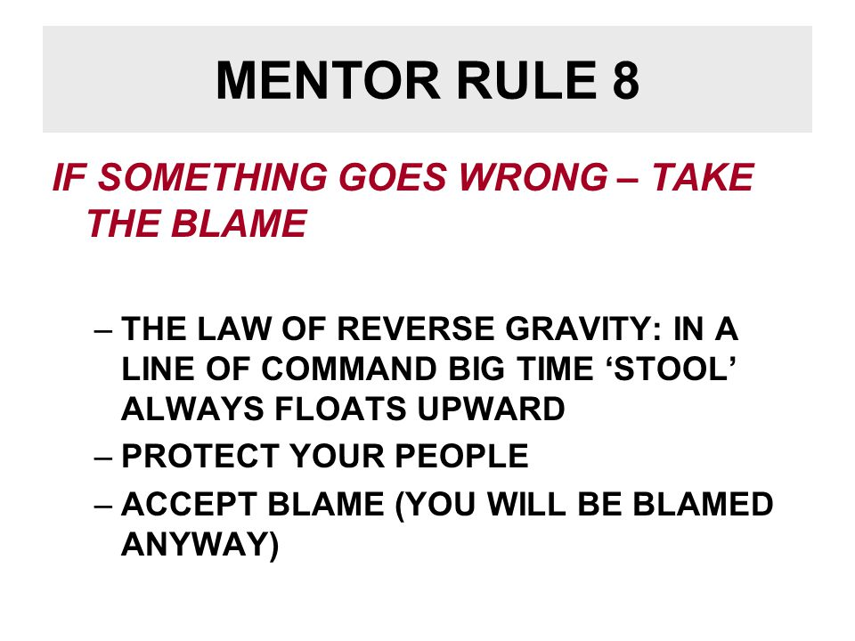 MENTOR RULE 8 IF SOMETHING GOES WRONG – TAKE THE BLAME –THE LAW OF REVERSE GRAVITY: IN A LINE OF COMMAND BIG TIME 'STOOL' ALWAYS FLOATS UPWARD –PROTECT YOUR PEOPLE –ACCEPT BLAME (YOU WILL BE BLAMED ANYWAY)