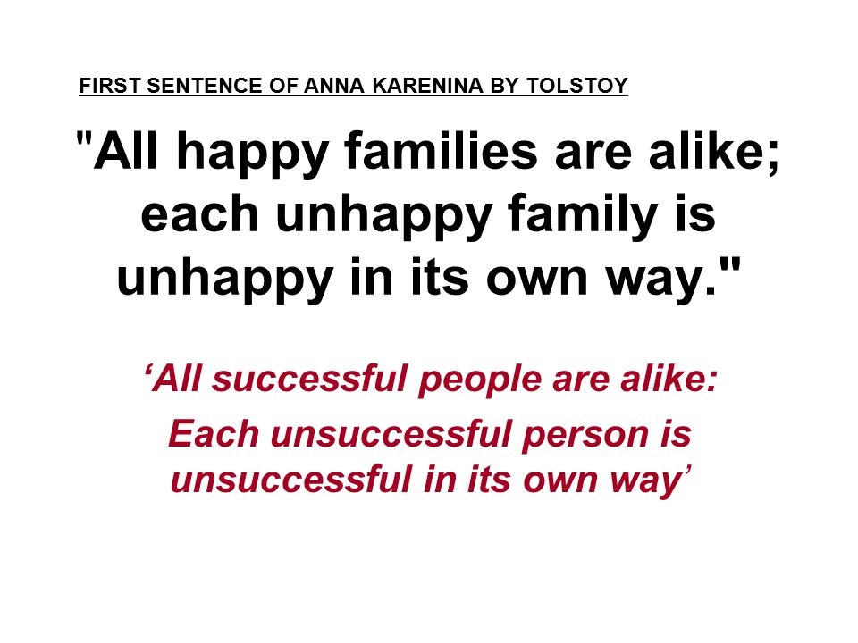 All happy families are alike; each unhappy family is unhappy in its own way. 'All successful people are alike: Each unsuccessful person is unsuccessful in its own way' FIRST SENTENCE OF ANNA KARENINA BY TOLSTOY