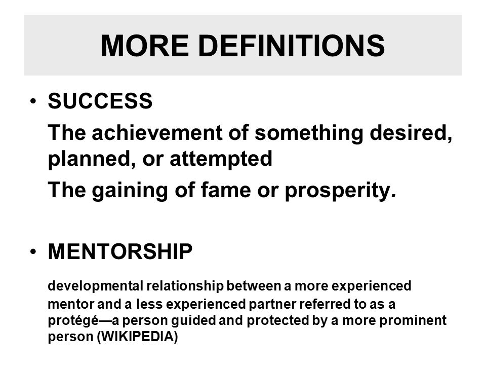 MORE DEFINITIONS SUCCESS The achievement of something desired, planned, or attempted The gaining of fame or prosperity.
