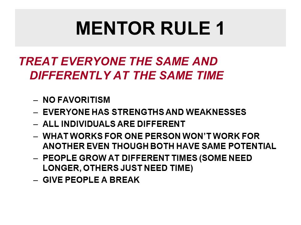 MENTOR RULE 1 TREAT EVERYONE THE SAME AND DIFFERENTLY AT THE SAME TIME –NO FAVORITISM –EVERYONE HAS STRENGTHS AND WEAKNESSES –ALL INDIVIDUALS ARE DIFFERENT –WHAT WORKS FOR ONE PERSON WON'T WORK FOR ANOTHER EVEN THOUGH BOTH HAVE SAME POTENTIAL –PEOPLE GROW AT DIFFERENT TIMES (SOME NEED LONGER, OTHERS JUST NEED TIME) –GIVE PEOPLE A BREAK