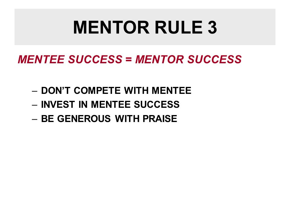 MENTOR RULE 3 MENTEE SUCCESS = MENTOR SUCCESS –DON'T COMPETE WITH MENTEE –INVEST IN MENTEE SUCCESS –BE GENEROUS WITH PRAISE