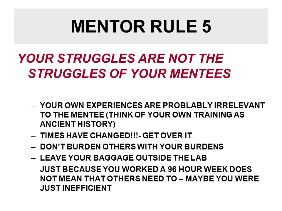 MENTOR RULE 5 YOUR STRUGGLES ARE NOT THE STRUGGLES OF YOUR MENTEES –YOUR OWN EXPERIENCES ARE PROBLABLY IRRELEVANT TO THE MENTEE (THINK OF YOUR OWN TRAINING AS ANCIENT HISTORY) –TIMES HAVE CHANGED!!!- GET OVER IT –DON'T BURDEN OTHERS WITH YOUR BURDENS –LEAVE YOUR BAGGAGE OUTSIDE THE LAB –JUST BECAUSE YOU WORKED A 96 HOUR WEEK DOES NOT MEAN THAT OTHERS NEED TO – MAYBE YOU WERE JUST INEFFICIENT