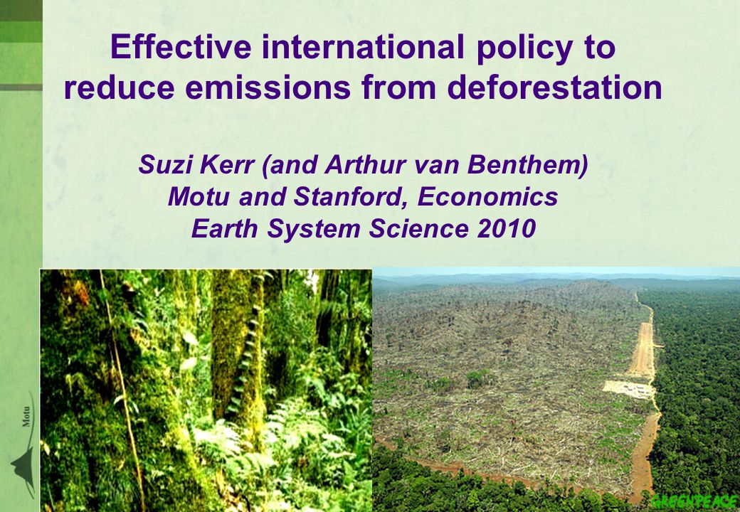 Effective international policy to reduce emissions from deforestation Suzi Kerr (and Arthur van Benthem) Motu and Stanford, Economics Earth System Science 2010