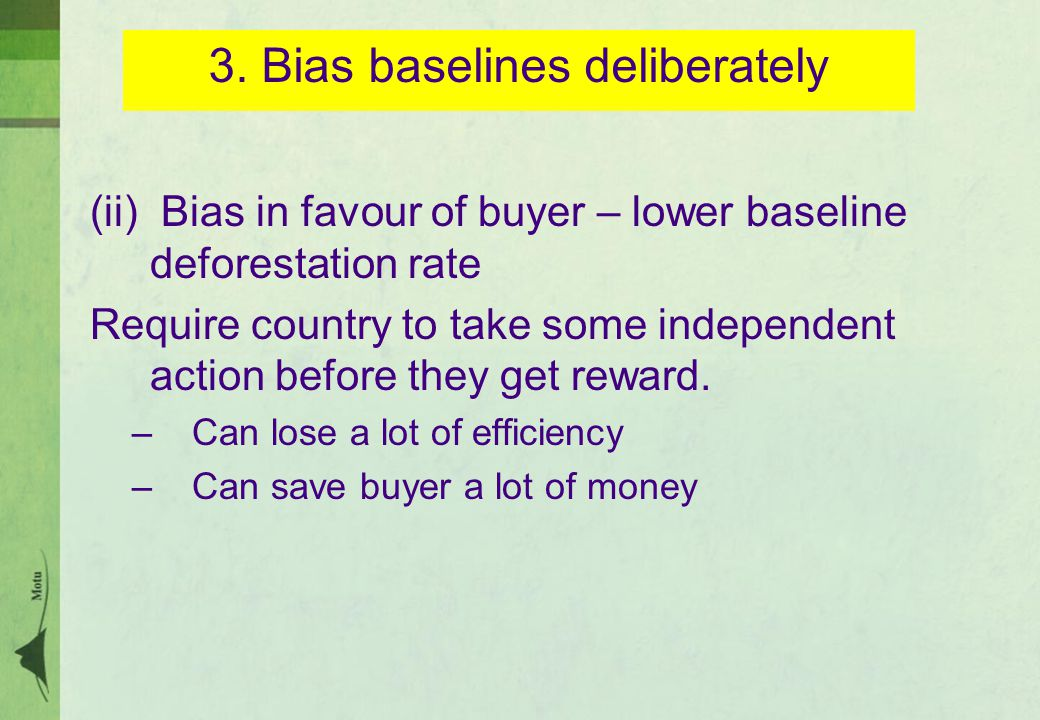 3. Bias baselines deliberately (ii) Bias in favour of buyer – lower baseline deforestation rate Require country to take some independent action before
