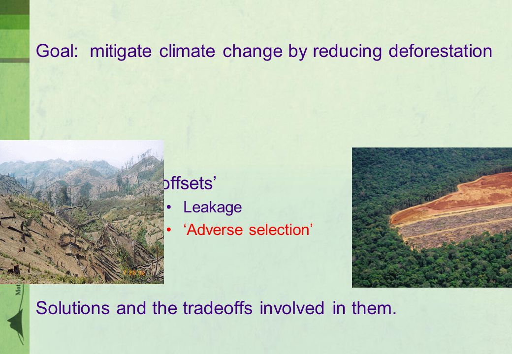Goal: mitigate climate change by reducing deforestation Problems with 'offsets' Leakage 'Adverse selection' Solutions and the tradeoffs involved in them.