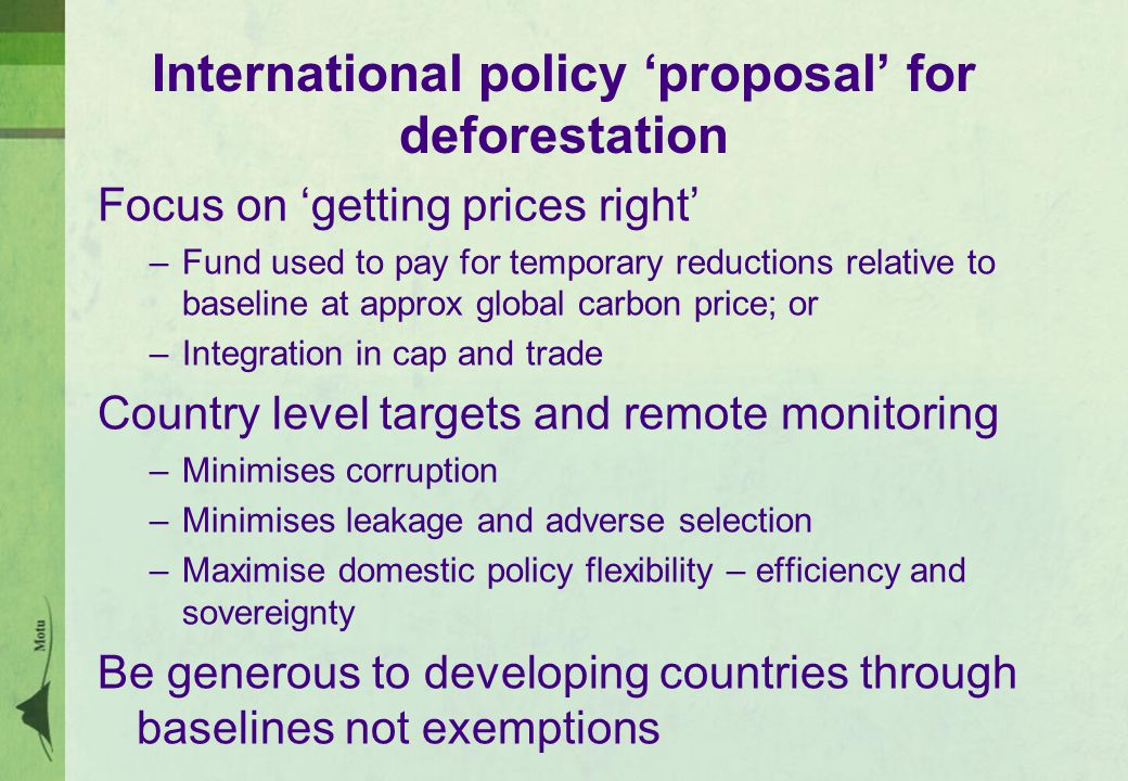 International policy 'proposal' for deforestation Focus on 'getting prices right' –Fund used to pay for temporary reductions relative to baseline at approx global carbon price; or –Integration in cap and trade Country level targets and remote monitoring –Minimises corruption –Minimises leakage and adverse selection –Maximise domestic policy flexibility – efficiency and sovereignty Be generous to developing countries through baselines not exemptions
