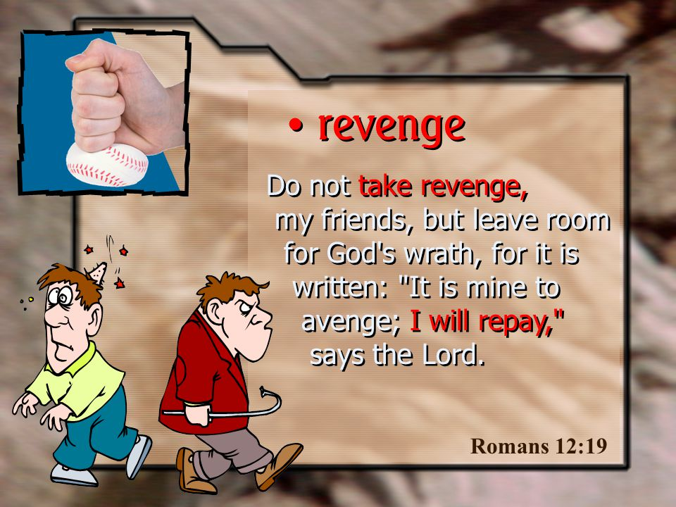 Do not take revenge, my friends, but leave room for God s wrath, for it is written: It is mine to avenge; I will repay, says the Lord.