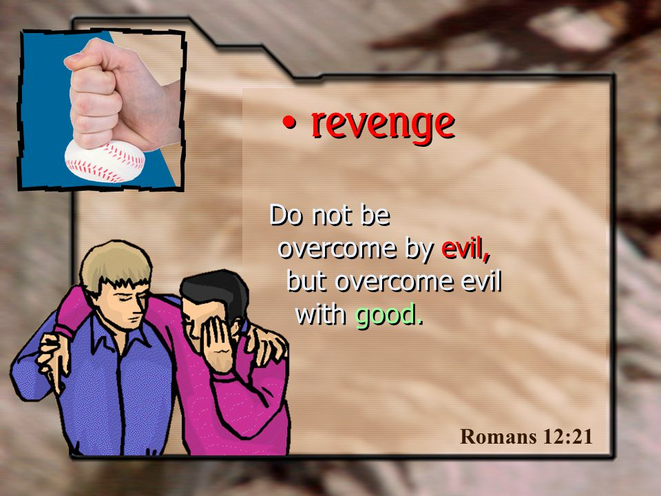 Do not be overcome by evil, but overcome evil with good. Romans 12:21 revenge