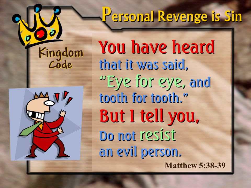 Kingdom Code S econd Example Be kind and generous even when… Someone unjustly cheats you out of your property.