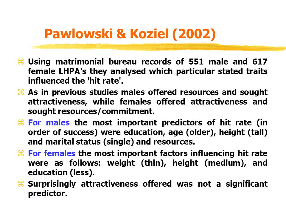 Pawlowski & Koziel (2002) zUsing matrimonial bureau records of 551 male and 617 female LHPA s they analysed which particular stated traits influenced the hit rate .