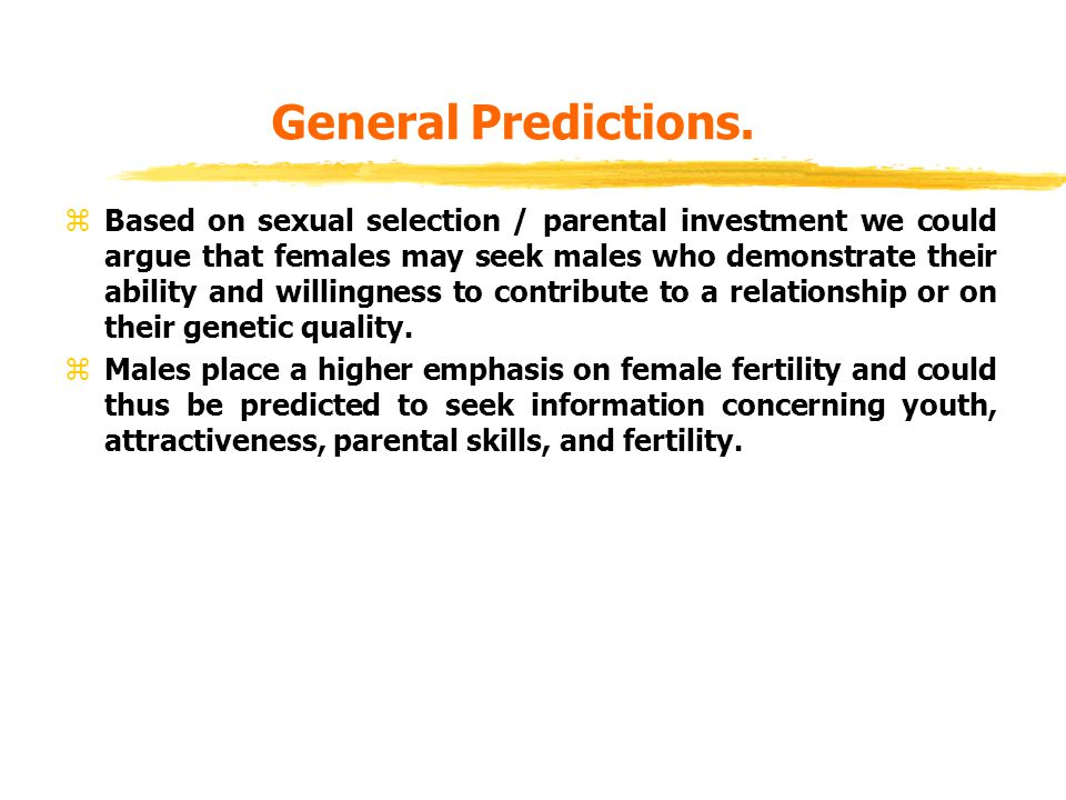 General Predictions. zBased on sexual selection / parental investment we could argue that females may seek males who demonstrate their ability and wil