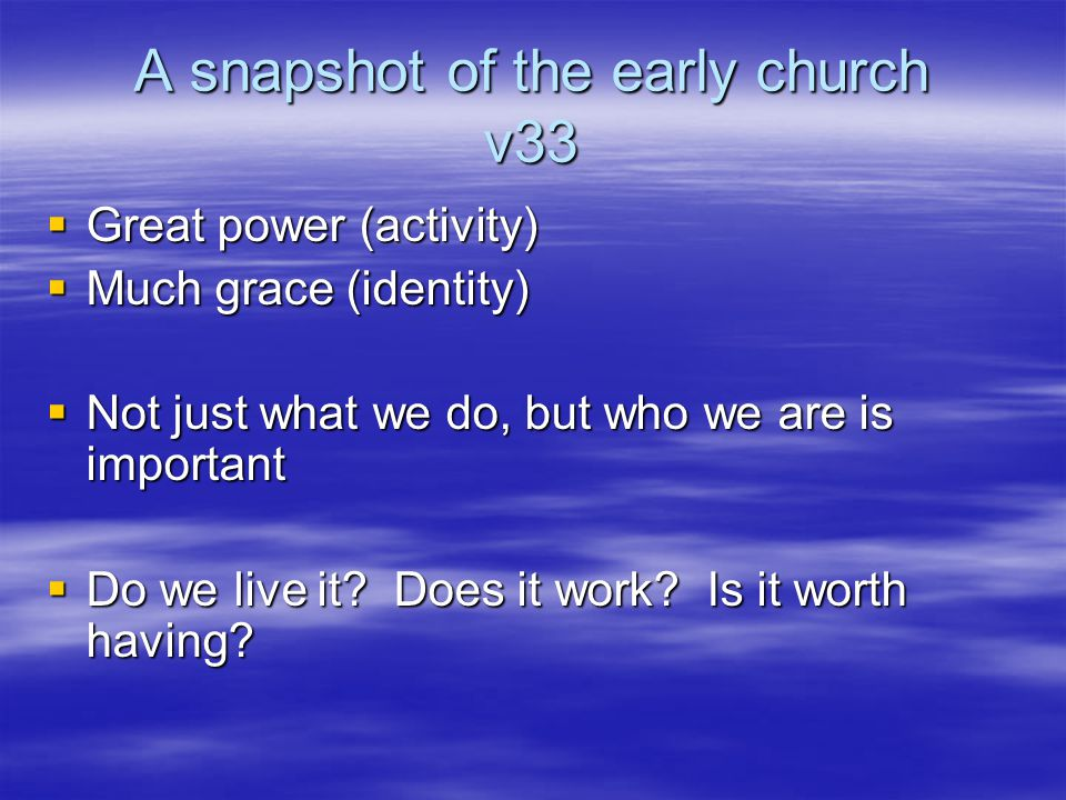 A snapshot of the early church v33  Great power (activity)  Much grace (identity)  Not just what we do, but who we are is important  Do we live it