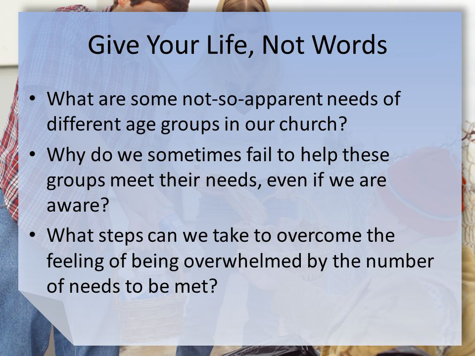 Give Your Life, Not Words What are some not-so-apparent needs of different age groups in our church.