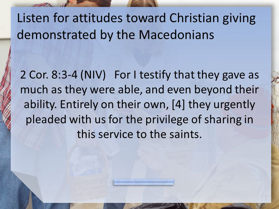 Listen for attitudes toward Christian giving demonstrated by the Macedonians 2 Cor.