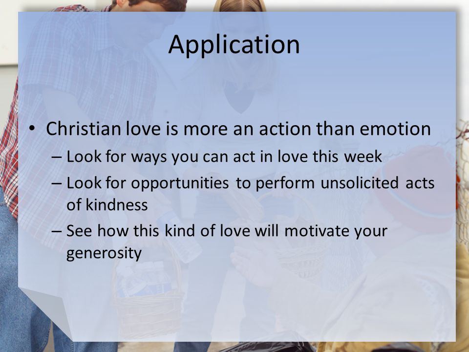 Application Christian love is more an action than emotion – Look for ways you can act in love this week – Look for opportunities to perform unsolicited acts of kindness – See how this kind of love will motivate your generosity