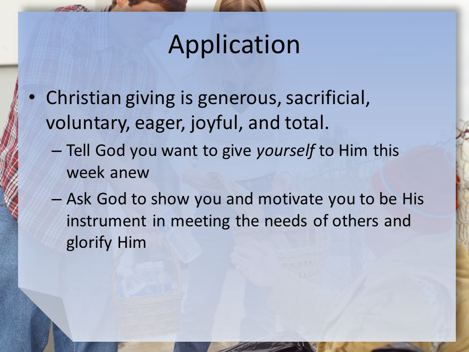 Application Christian giving is generous, sacrificial, voluntary, eager, joyful, and total.