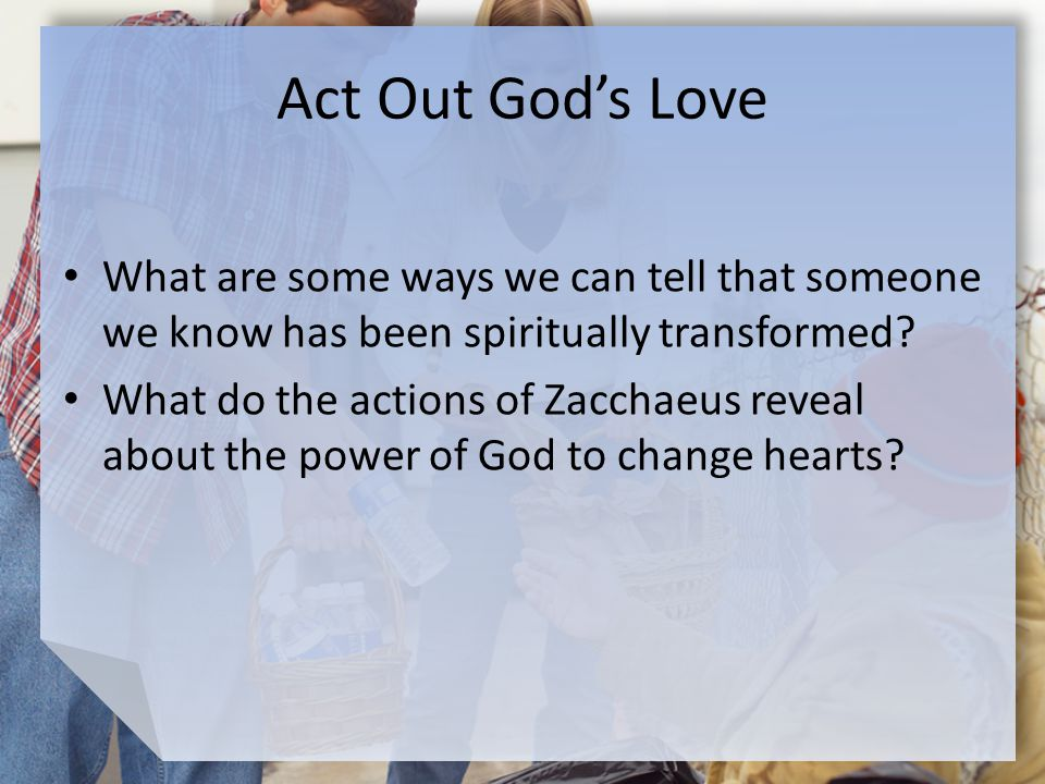 Act Out God's Love What are some ways we can tell that someone we know has been spiritually transformed.