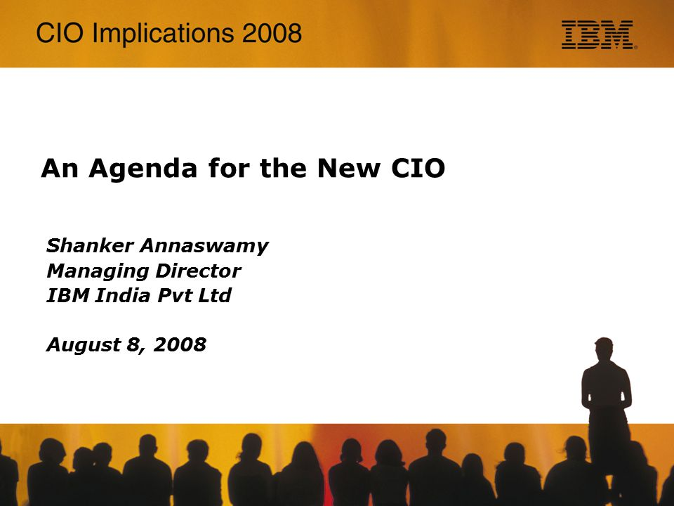 An Agenda for the New CIO Shanker Annaswamy Managing Director IBM India Pvt Ltd August 8, 2008