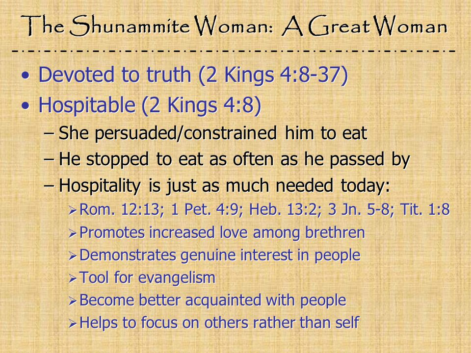 The Shunammite Woman: A Great Woman Devoted to truth (2 Kings 4:8-37) Hospitable (2 Kings 4:8) –She persuaded/constrained him to eat –He stopped to eat as often as he passed by –Hospitality is just as much needed today:  Rom.