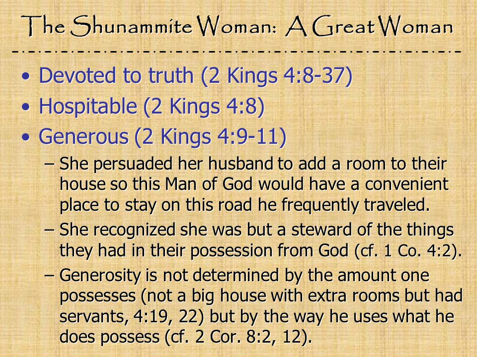 The Shunammite Woman: A Great Woman Devoted to truth (2 Kings 4:8-37) Hospitable (2 Kings 4:8) Generous (2 Kings 4:9-11) –She persuaded her husband to add a room to their house so this Man of God would have a convenient place to stay on this road he frequently traveled.